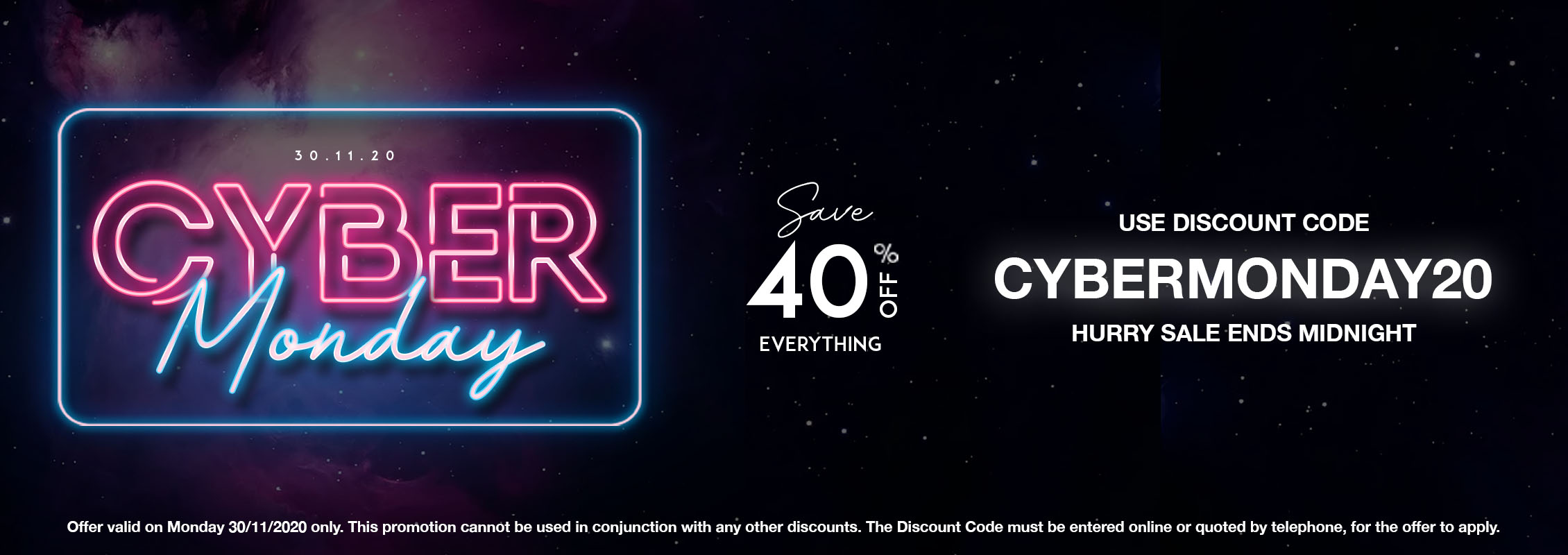 Cyber Monday 2020. 30.11.20. 30th November, 2020. 40% Off. Save 40% off everything. Available: Online | Phone. Use Discount Code: CYBERMONDAY20. Sale Ends: Midnight Tonight. Offer valid on Monday 30/11/2020 only. This promotion cannot be used in conjunction with any other discounts. The Discount Code must be entered online or quoted by telephone, for the offer to apply.
