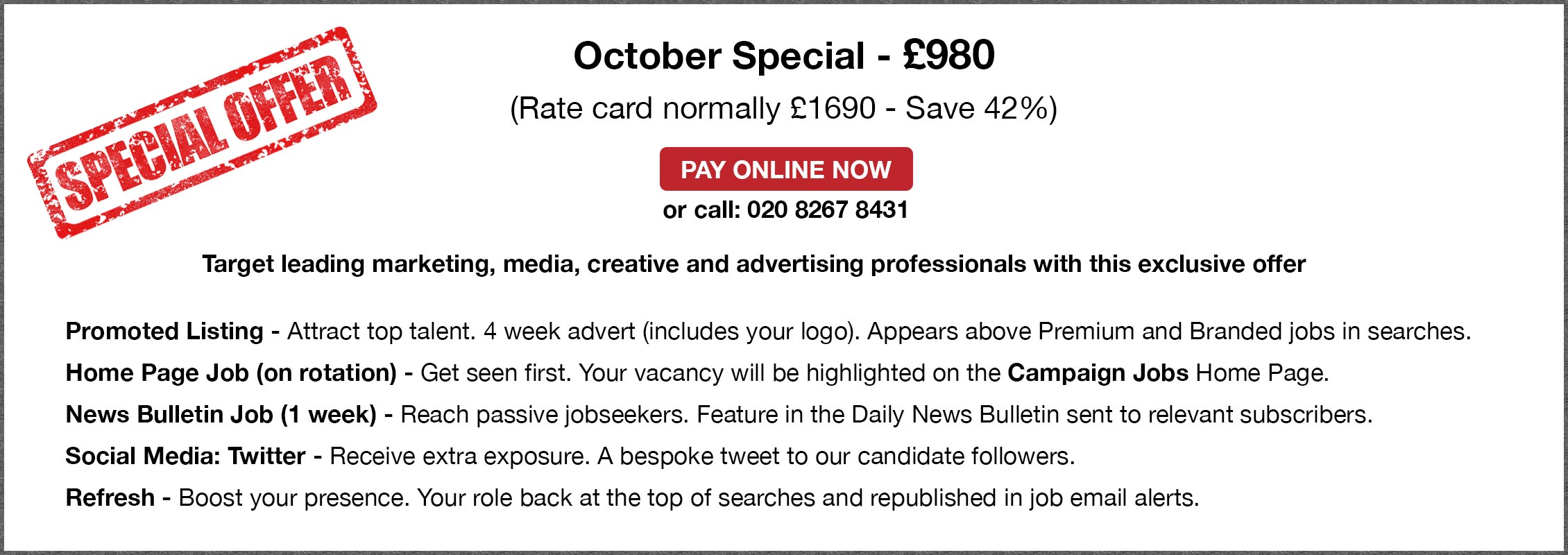 Special Offer. October Special - £980. (Rate card normally £1690 - Save 42%). PAY ONLINE NOW or call: 020 8267 8431. Target leading marketing, media, creative and advertising professionals with this exclusive offer. Promoted Listing - Attract top talent. 4 week advert (includes your logo). Appears above Premium and Branded jobs in searches. Home Page Job (on rotation) - Get seen first. Your vacancy will be highlighted on the Campaign Jobs Home Page. Editorial & Bulletin Job (1 week) - Reach passive jobseekers. Feature in the Daily News Bulletin sent to relevant subscribers. Social Media: Twitter - Receive extra exposure. A bespoke tweet to our candidate followers.