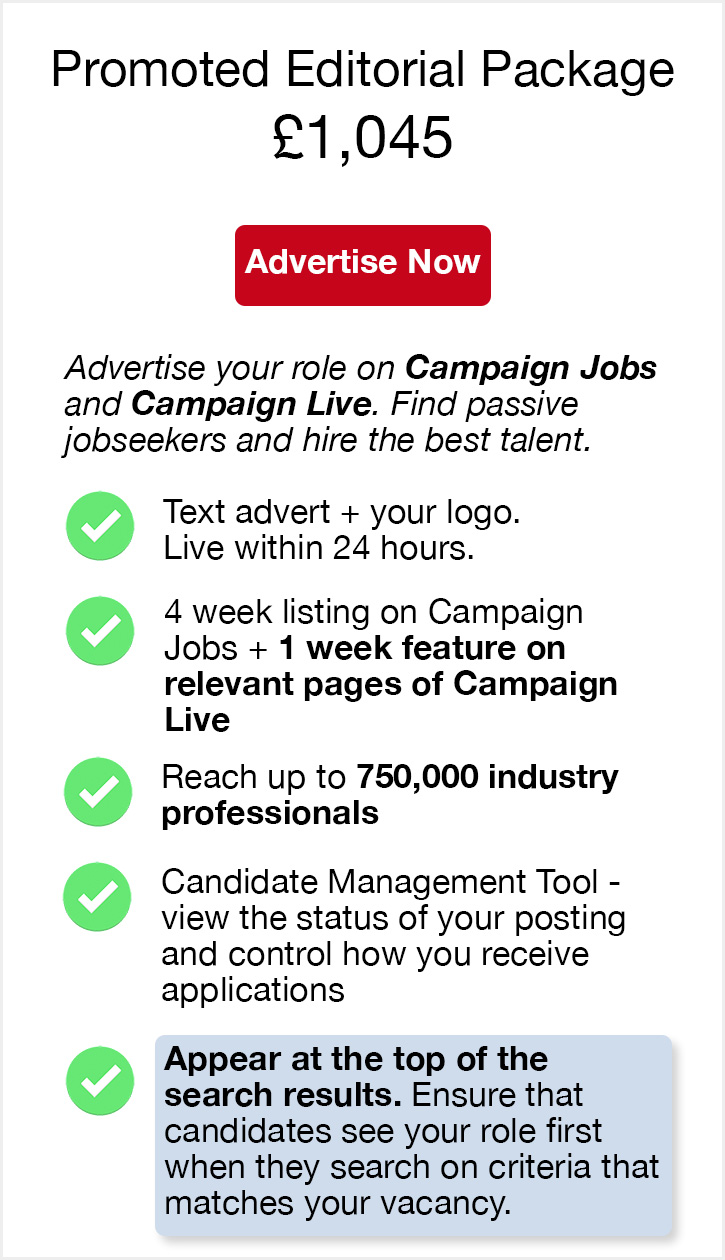 Promoted Editorial Package. £1,045. Advertise Now. Advertise your role on Campaign Jobs and Campaign Live. Find passive jobseekers and hire the best talent. Text advert + your logo. Live within 24 hours. 4 week listing on Campaign Jobs + 1 week feature on relevant pages of Campaign Live. Reach up to 750,000 industry professionals. Candidate Management Tool - view the status of your posting and control how you receive applications. Appear at the top of the search results. Ensure that candidates see your role first when they search on criteria that matches your vacancy.