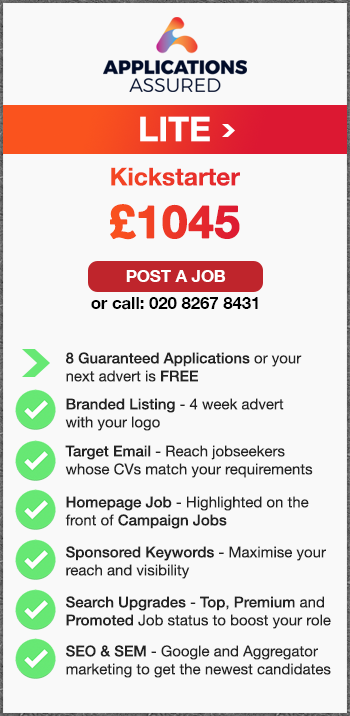 Applications Assured Lite. Kickstarter. £1045. Post a Job or call: 02082678431. 8 Guaranteed Applications or your  next advert is FREE. Branded Listing - 4 week advert  with your logo. Target Email - Reach jobseekers whose CVs match your requirements. Homepage Job - Highlighted on the front of Campaign Jobs. Sponsored Keywords - Maximise your reach and visibility. Search Upgrades - Top, Premium and Promoted Job status to boost your role. SEO & SEM - Google and Aggregator marketing to get the newest candidates.