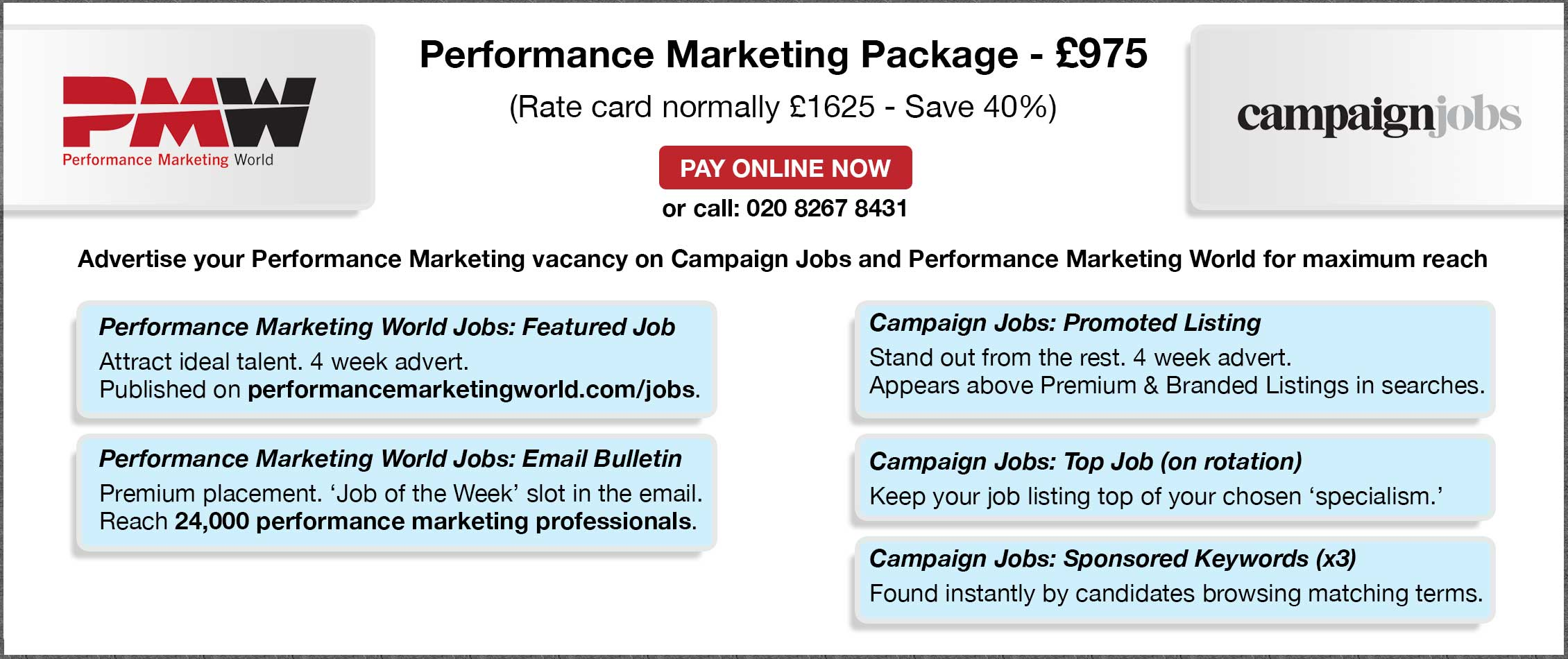 Performance Marketing Package - £975. Rate card normally: £1625 - Save 40%). Pay online now or call: 020 8267 8431. Advertise your Performance Marketing vacancy on Campaign Jobs and Performance Marketing World for maximum reach.  PMW Jobs: Featured Job.  Attract ideal talent. Published on performancemarketingworld.com/jobs. PMW Jobs: Email Bulletin.  Premium placement. 'Job of the Week' slot in the email. Reach 24,000 performance marketing professionals.  Cam Jobs: Promoted Listing.  Stand out from the rest. 4 week advert.  Appears above Premium & Branded Listings in searches. Cam Jobs: Top Job (on rotation).  Keep your job listing top of your chosen 'function' page. Cam Jobs: Sponsored Keywords (x3).  Found instantly by candidates browsing matching terms.