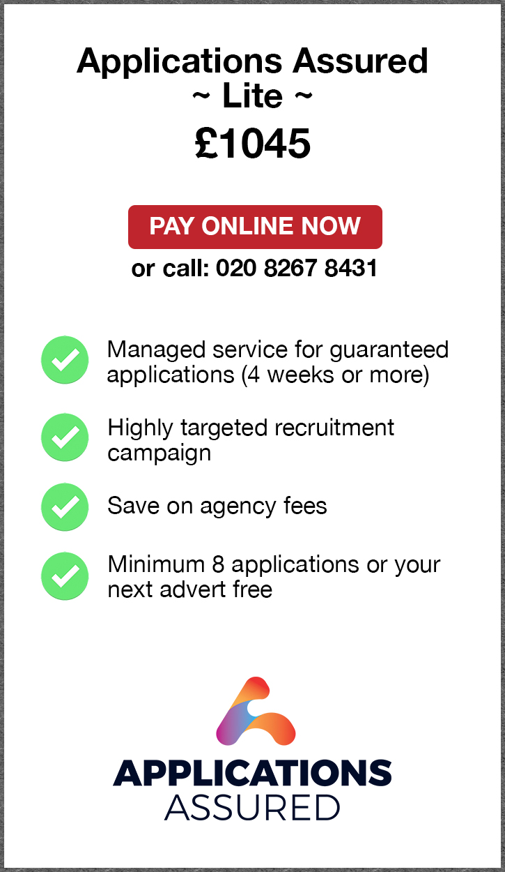 Applications Assured Lite. £1045. Pay Online Now or call: 02082674077. Managed service for fast guaranteed applications (4 weeks or more). Highly targeted recruitment campaign. Save on agency fees. Minimum 8 applications or your next advert free. Applications Assured.