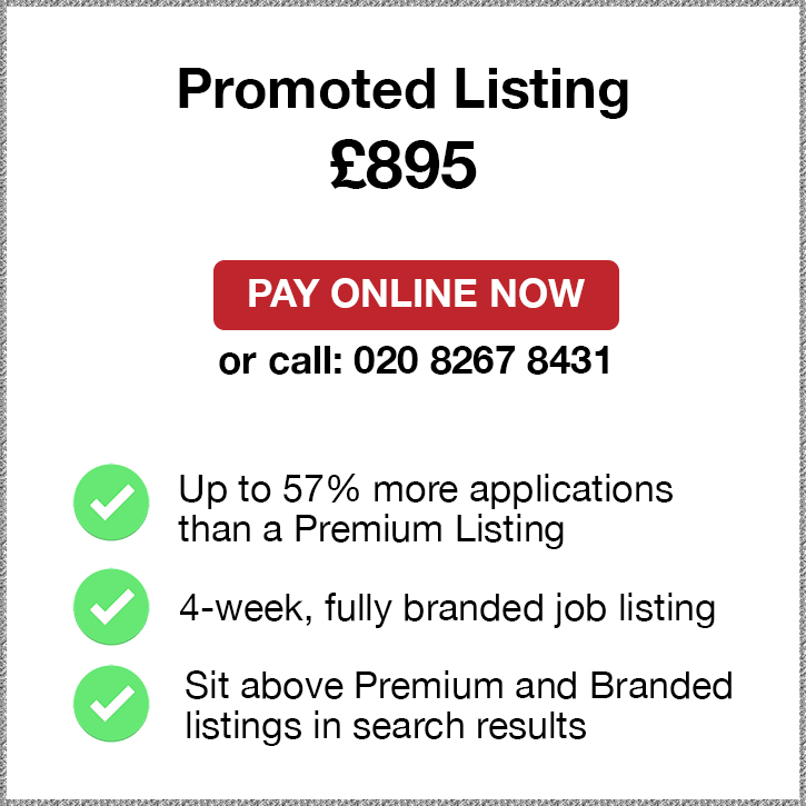 Promoted Plus Listing. £895. Pay Online Now or call: 02082674077. Up to 57% more applications than a Premium Listing. 4-week, fully branded job listing. Sit above Premium and Branded listings in search results.