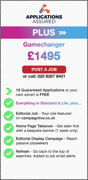 Applications Assured Plus. Gamechanger. £1495. Post a Job or call: 02082678431. 18 Guaranteed Applications or your  next advert is FREE. Everything in Standard & Lite, plus…. Editorial Job - Your role featured on campaignlive.co.uk. Home Page Takeover - Get seen first with a bespoke banner (1 week only). Editorial Display Campaign - Reach passive jobseekers. Refresh - Go back to the top of searches. Added to job email alerts.