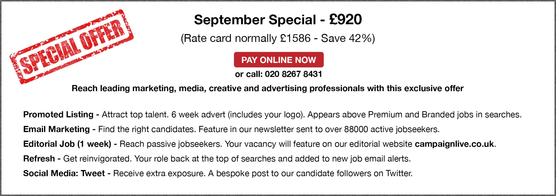 September Special - £920. (Rate card normally £1586 - Save 42%. PAY ONLINE NOW or call: 020 8267 8431. Reach leading marketing, media, creative and advertising professionals with this exclusive offer. Promoted Listing - Attract top talent. 6 week advert (includes your logo). Appears above Premium and Branded jobs in searches. Email Marketing - Find the right candidates. Feature in our newsletter sent to over 88000 active jobseekers. Editorial Job (1 week) - Reach passive jobseekers. Your vacancy will feature on our editorial website campaignlive.co.uk. Refresh - Get reinvigorated. Your role back at the top of searches and added to new job email alerts. Social Media: Tweet - Receive extra exposure. A bespoke post to our candidate followers on Twitter.