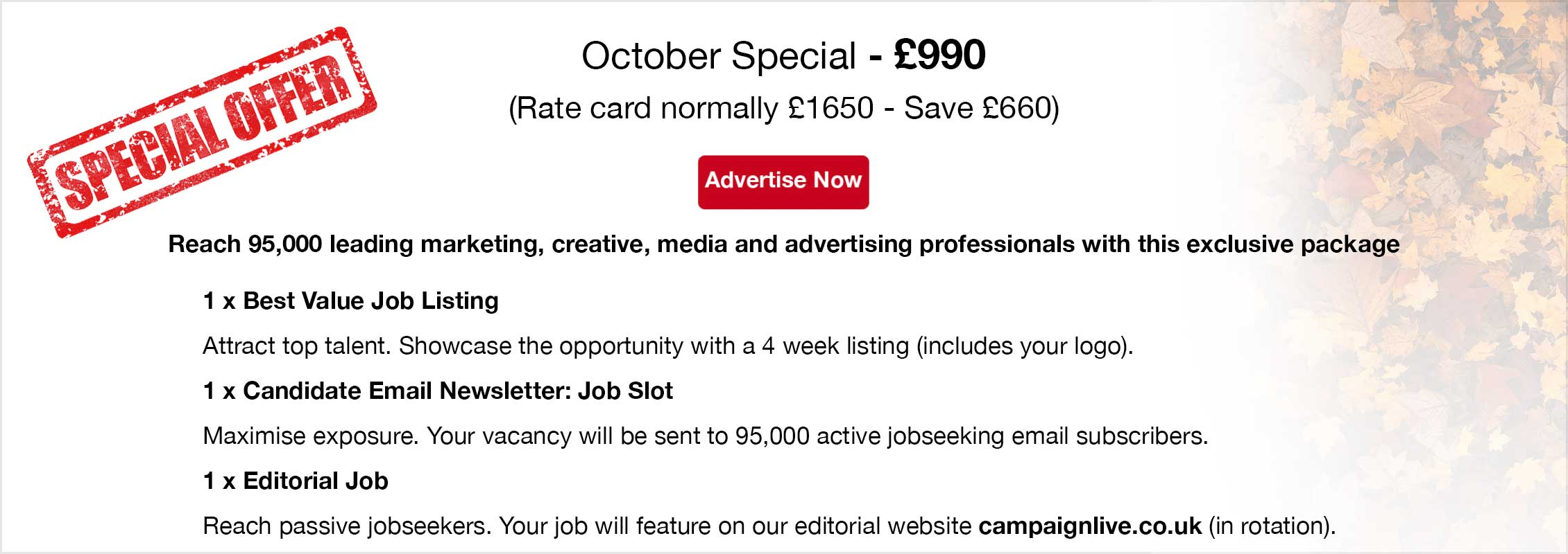 Special Offer. October Special - £990  (Rate card normally £1650 - Save £660). Advertise Now. Reach 95,000 leading marketing, creative, media and advertising professionals with this exclusive package. 1 x Best Value Job Listing. Attract top talent. Showcase the opportunity with a 4 week listing (includes your logo). 1 x Candidate Email Newsletter: Job Slot. Maximise exposure. Your vacancy will be sent to 95,000 active jobseeking email subscribers. 1 x Editorial Job. Reach passive jobseekers. Your job will feature on our editorial website campaignlive.co.uk (in rotation).