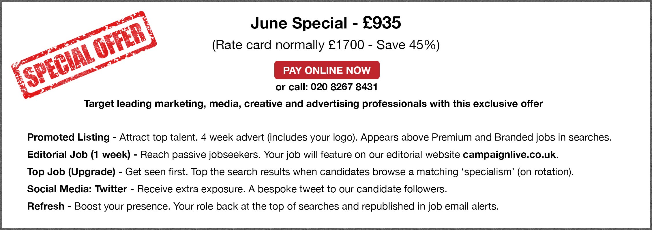 Special Offer. June Special - £935. (Rate card normally £1700 - Save 45%). PAY ONLINE NOW or call: 020 8267 8431. Target leading marketing, media, creative and advertising professionals with this exclusive offer.Promoted Listing - Attract top talent. 4 week advert (includes your logo). Appears above Premium and Branded jobs in searches. Editorial Job (1 week) - Reach passive jobseekers. Your job will feature on our editorial website campaignlive.co.uk. Top Job (Upgrade) - Get seen first. Top the search results when candidates browse a matching 'specialism' (on rotation). Social Media: Twitter - Receive extra exposure. A bespoke tweet to our candidate followers. Refresh - Boost your presence. Your role back at the top of searches and republished in job email alerts.