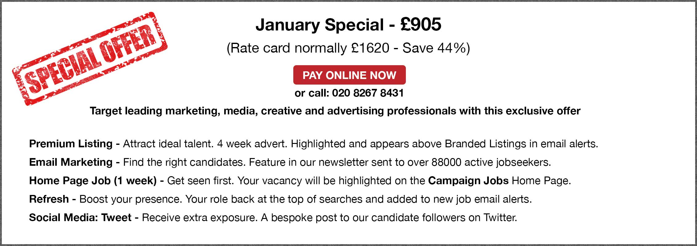 Special Offer. January Special - £905. (Rate card normally £1620 - Save 44%. PAY ONLINE NOW or call: 020 8267 8431. Target the finest marketing, media, creative and advertising professionals with this exclusive offer. Premium Listing - Attract ideal talent. 4 week advert. Highlighted and appears above Branded Listings in email alerts. Email Marketing - Find the right candidates. Feature in our newsletter sent to over 88000 active jobseekers. Home Page Job (1 week) - Get seen first. Your vacancy will be highlighted on the Campaign Jobs Home Page. Refresh - Boost your presence. Your role back at the top of searches and added to new job email alerts. Social Media: Tweet - Receive extra exposure. A bespoke post to our candidate followers on Twitter.