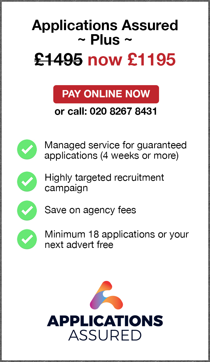 Applications Assured Plus. £1495. Pay Online Now or call: 02082674077. Managed service for fast guaranteed applications (4 weeks or more). Highly targeted recruitment campaign. Save on agency fees. Minimum 18 applications or your next advert free. Applications Assured.