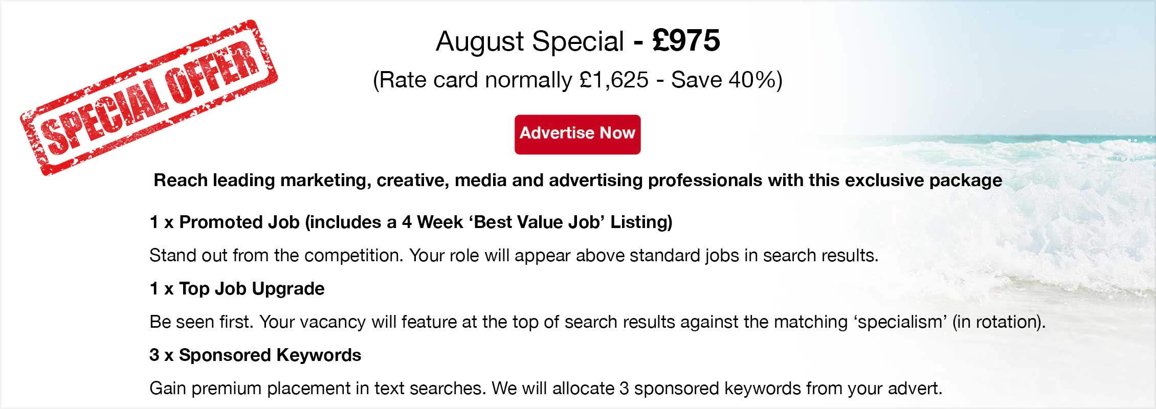 Special Offer. August Special - £975 (Rate card normally £1,625 - Save 40%). Advertise Now. Reach leading marketing, creative, media and advertising professionals with this exclusive package. 1 x Promoted Job (includes a 4 Week 'Best Value Job' Listing). Stand out from the competition. Your role will appear above standard jobs in corresponding search results.  1 x Top Job Upgrade. Be seen first. Your vacancy will feature at the top of search results against the matching 'specialism' (in rotation).  3 x Sponsored Keywords. Gain premium placement in text searches. We will allocate 3 sponsored keywords from your advert.