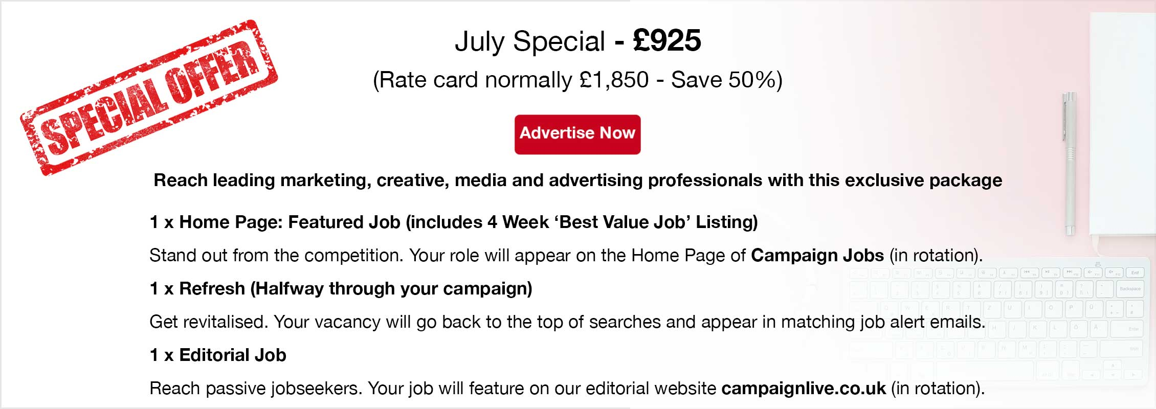 Special Offer. July Special - £925 (Rate card normally £1,850 - Save 50%). Advertise Now. Reach leading marketing, creative, media and advertising professionals with this exclusive package. 1 x Home Page: Featured Job (4 Week Listing) Stand out from the competition. Your role will appear on the Home Page of Campaign Jobs (in rotation).  1 x Refresh (Halfway through your campaign)  Get revitalised. Your job will go back to the top of searches and appear in matching job alert emails.  1 x Editorial Job  Reach passive jobseekers. Your vacancy will feature on our editorial website campaignlive.co.uk (in rotation).