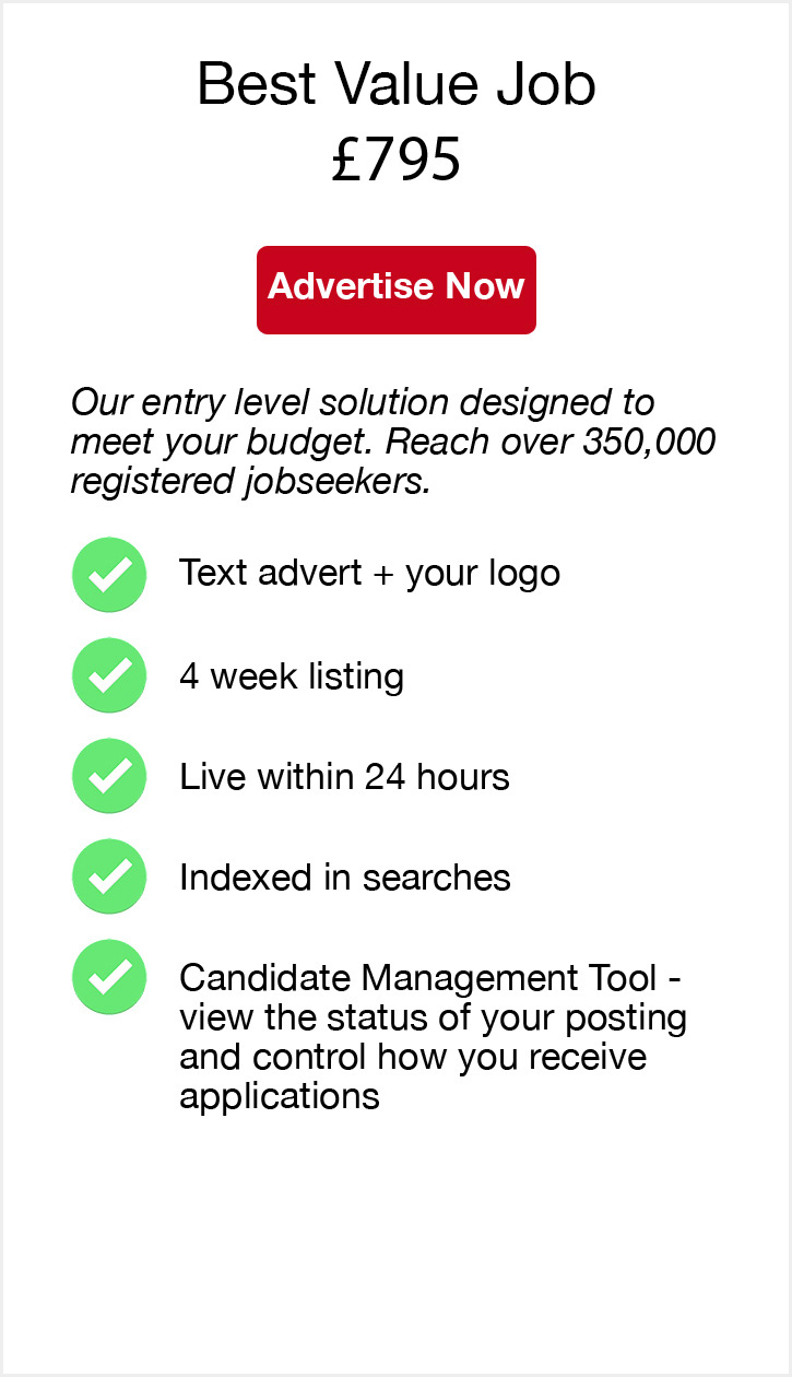 Best Value Job. £795. Advertise Now. Our entry level solution designed to meet your budget. Reach over 350,000 registered jobseekers. Text advert + your logo. 4 week listing. Live within 24 hours. Indexed in searches. Candidate Management Tool - view the status of your posting and control how you receive applications.