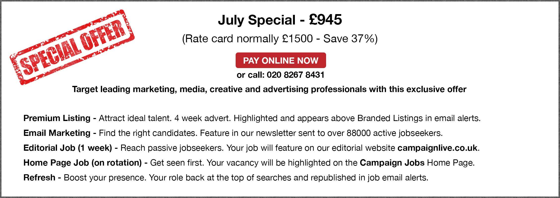 Special Offer. July Special - £945. (Rate card normally £1500 - Save 37%. PAY ONLINE NOW or call: 020 8267 8431. Target leading marketing, media, creative and advertising professionals with this exclusive offer. Premium Listing - Attract ideal talent. 4 week advert. Highlighted and appears above Branded Listings in email alerts. Email Marketing - Find the right candidates. Feature in our newsletter sent to over 88000 active jobseekers. Editorial Job (1 week) - Reach passive jobseekers. Your job will feature on our editorial website campaignlive.co.uk. Home Page Job (on rotation) - Get seen first. Your vacancy will be highlighted on the Campaign Jobs Home Page. Refresh - Boost your presence. Your role back at the top of searches and republished in job email alerts.