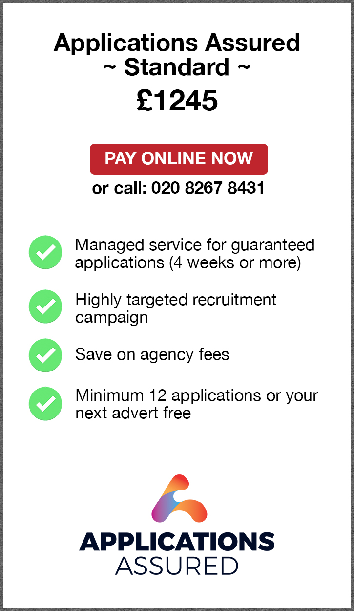 Applications Assured Standard. £1245. Pay Online Now or call: 02082674077. Managed service for fast guaranteed applications (4 weeks or more). Highly targeted recruitment campaign. Save on agency fees. Minimum 12 applications or your next advert free. Applications Assured.